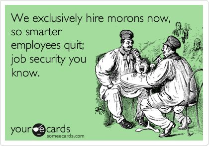 We exclusively hire morons now, so smarter employees quit; job security you know.