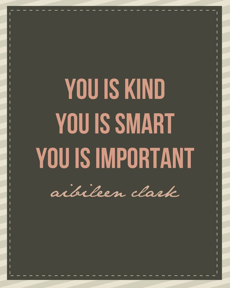 "Kind... Smart... Important. From ""the Help,"" an outstanding book. Aibileen had it right. And if you don't know it already, this message is for you. If you DO know these things, have you taken the time to teach someone else? We're all worthy of Love."