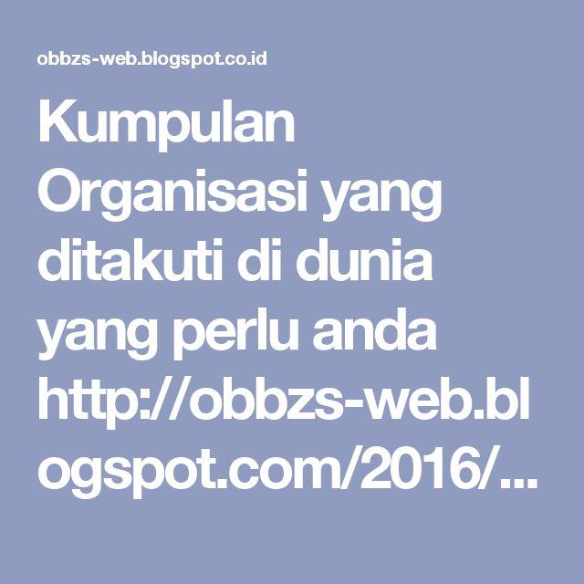 Kumpulan Organisasi yang ditakuti di dunia yang perlu anda http://obbzs-web.blogspot.com/2016/10/kumpulan-organisasi-yang-ditakuti-di-dunia-yang-perlu-anda-ketahui.html