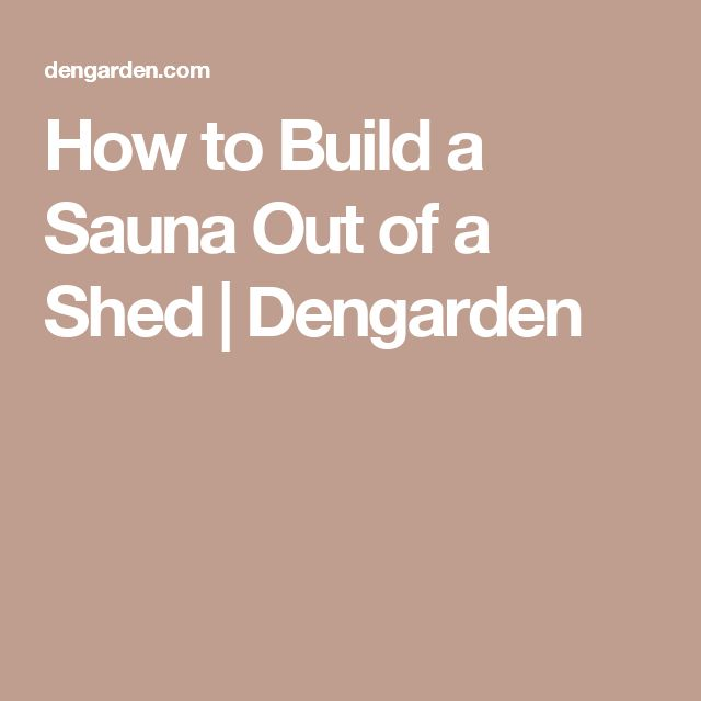 How to Build a Sauna Out of a Shed | Dengarden