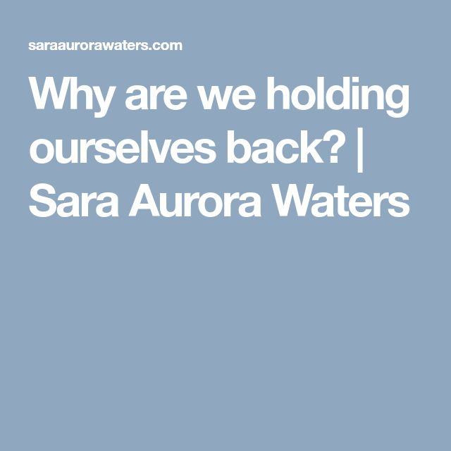 Read my blog post: Why are we holding ourselves back? | Sara Aurora Waters