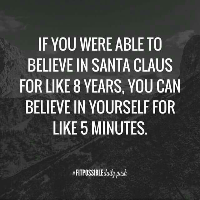 If you were able to believe in Santa, you can believe in yourself.