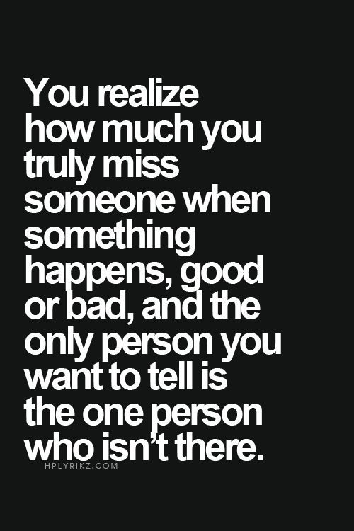 You realize how much you truly miss someone when something happens, good or bad, and the only person you want to tell is the one person who isn't there.