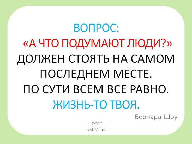 Цитаты великих людей, умные мысли ВОПРОС: «А ЧТО ПОДУМАЮТ ЛЮДИ?» ДОЛЖЕН СТОЯТЬ НА САМОМ ПОСЛЕДНЕМ МЕСТЕ. ПО СУТИ ВСЕМ ВСЕ РАВНО. ЖИЗНЬ-ТО ТВОЯ.                                                                       Бернард Шоу