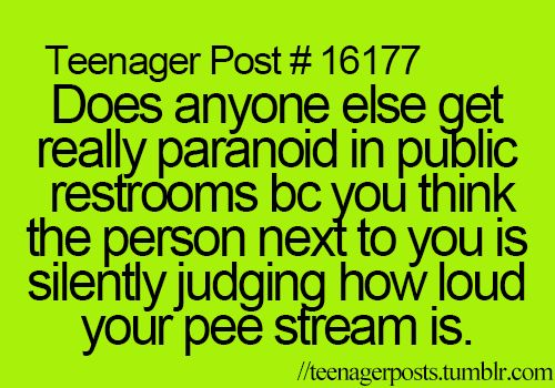 Yeah that's why I like t he one bathroom for girls room so your just alone and no one judges you pee