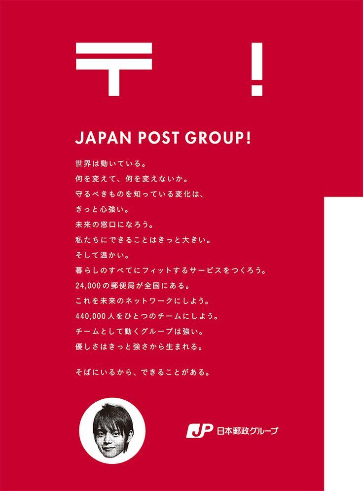 JAPAN POST GROUP ! 世界は動いている。何を変えて、何を変えないか。守るべきものを知っている変化は、きっと強い。未来の窓口になろう。私たちにできることはきっと大きい。そして温かい。暮らしのすべてにフィットするサービスをつくろう。24,000の郵便局が全国にある。これを未来のネットワークにしよう。440,000人をひとつのチームにしよう。チームとして動くグループは強い。優しさはきっと強さから生まれる。 そばにいるから、できることがある。  日本郵政グループ