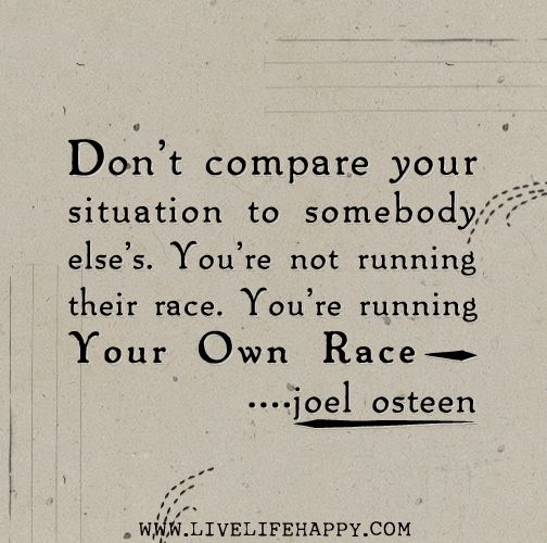 Don't compare your situation to somebody else's. You're not running their race. You're running your own race. -Joel Osteen