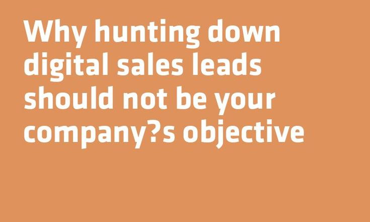Why hunting down digital #Sales leads should not be your companys objective