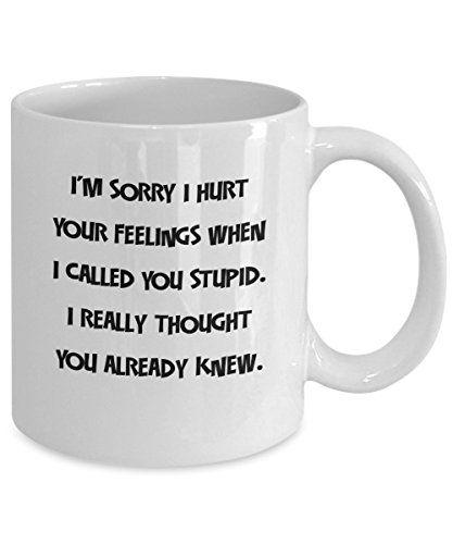 U0027Iu0027m Sorry I Hurt Your Feelings When I Called You Stupid...u0027   Funny  Sarcastic 11oz Ceramic Coffee Mug