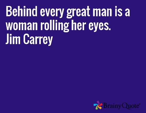 Behind every great man is a woman rolling her eyes.  ~Jim Carrey
