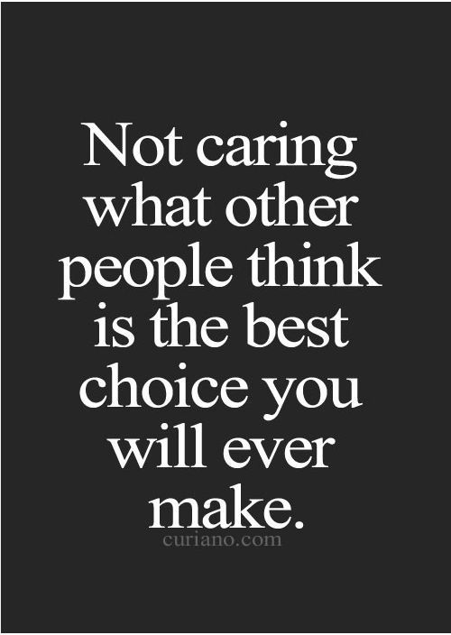 Not caring what other people think is the best choice you will ever make.