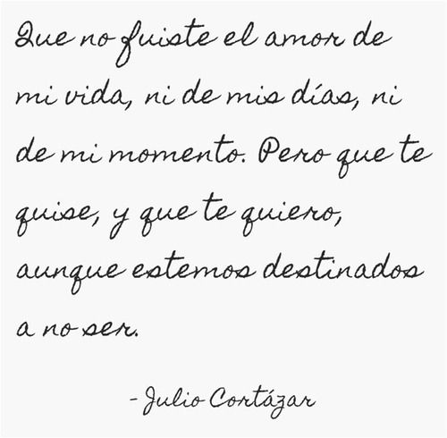 You weren't the love of my life, nor my days, nor my moment. But I loved you, I love you, even if we are not destined to be-Julio Cortazar