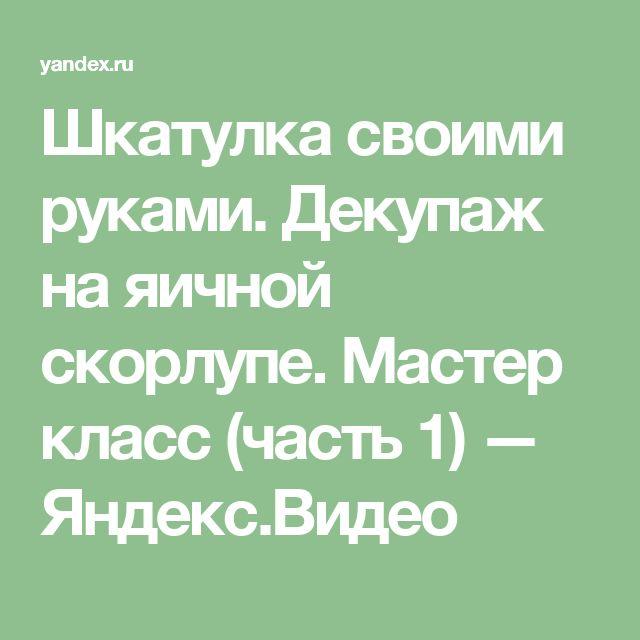 Шкатулка своими руками. Декупаж на яичной скорлупе. Мастер класс (часть 1) — Яндекс.Видео