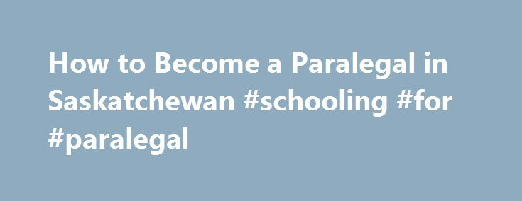How to Become a Paralegal in Saskatchewan #schooling #for #paralegal http://nevada.nef2.com/how-to-become-a-paralegal-in-saskatchewan-schooling-for-paralegal/  # How to Become a Paralegal in Saskatchewan – SK Canada's 2006 census recorded 635 paralegals working in Saskatchewan, which was a 45% increase from the previous census 5 years prior. This suggests a growth market for paralegals in Saskatchewan, although the profession is still emerging within the province. The majority of…