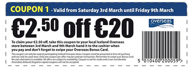 COUPON 1 - Valid from Saturday 3rd March until Friday 9th March €2.50 off €20 To claim your €2.50 off, take this coupon to your local Iceland Overseas store between 3rd March and 9th March hand it to the cashier when you pay and don't forget to swipe your Overseas Bonus Card. This coupon can only be used at participating Iceland Overseas stores. Coupon must be presented at time of purchase and can only be used once. Only one coupon per offer may be used per transaction. Remember to swipe…