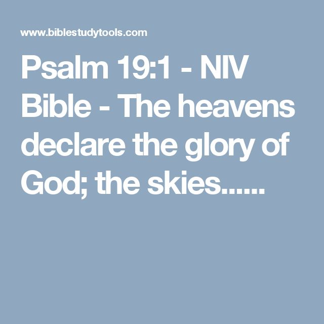 Psalm 19:1 - NIV Bible - The heavens declare the glory of God; the skies......