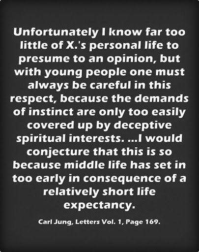 Unfortunately I know far too little of X.'s personal life to presume to an opinion, but with young people one must always be careful in this respect, because the demands of instinct are only too easily covered up by deceptive spiritual interests. …I would conjecture that this is so because middle life has set in too early in consequence of a relatively short life expectancy. ~Carl Jung, Letters Vol. 1, Page 169.