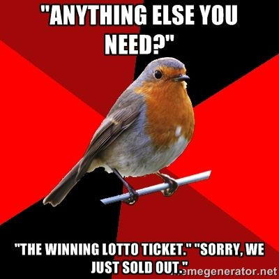 """Anything else you need?"" ""The winning lotto ticket."" ""Sorry, we just sold out."" 