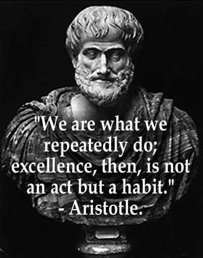 Be careful with the habits you are creating. It's not what we do once in a while but what we do every day.