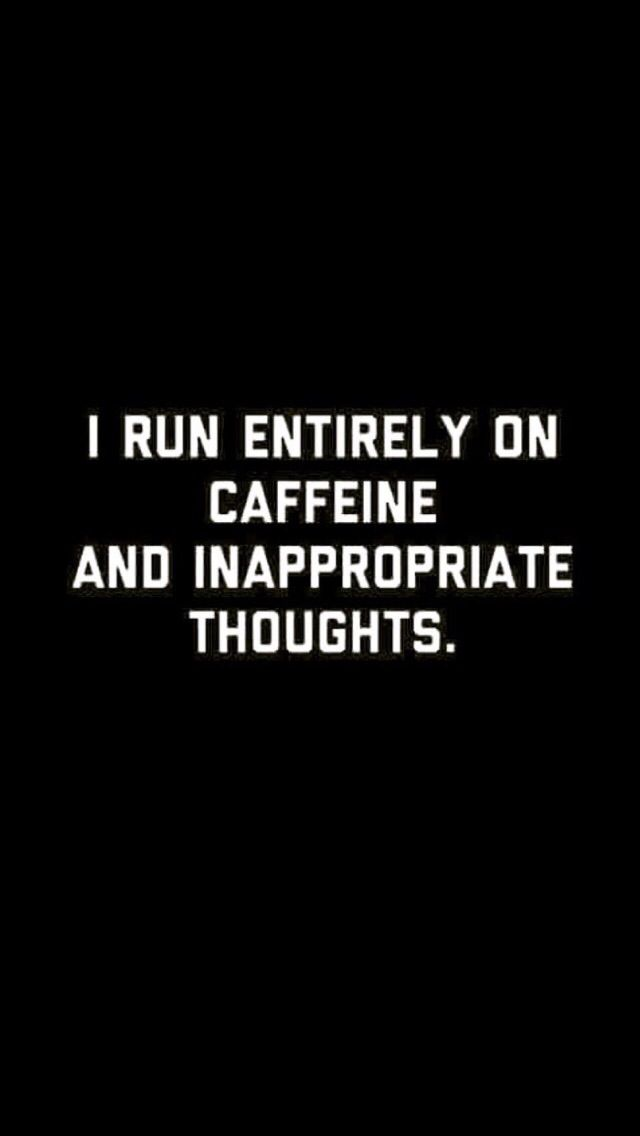 I run on caffeine and inappropriate thoughts