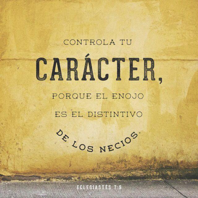 Controla tu carácter, porque el enojo es el distintivo de los necios.