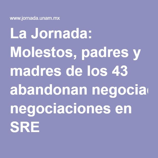 La Jornada: Molestos, padres y madres de los 43 abandonan negociaciones en SRE