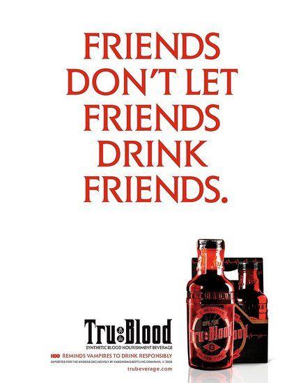 True Blood---  Drink Responsibly.