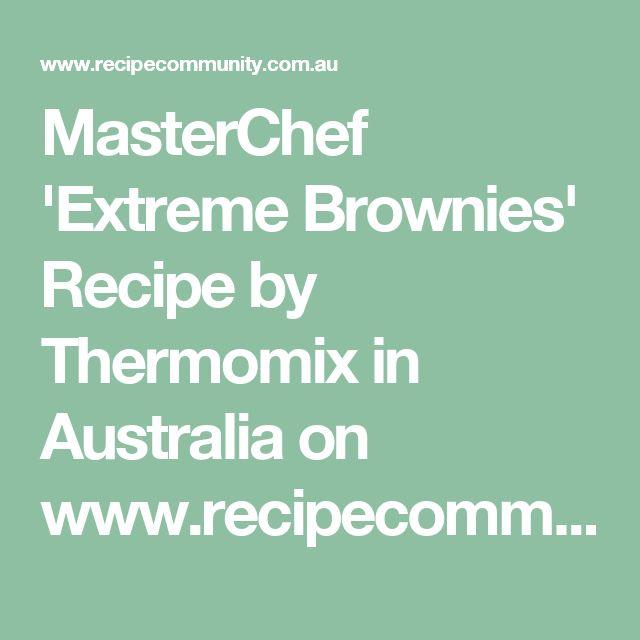 MasterChef 'Extreme Brownies' Recipe by Thermomix in Australia on www.recipecommunity.com.au
