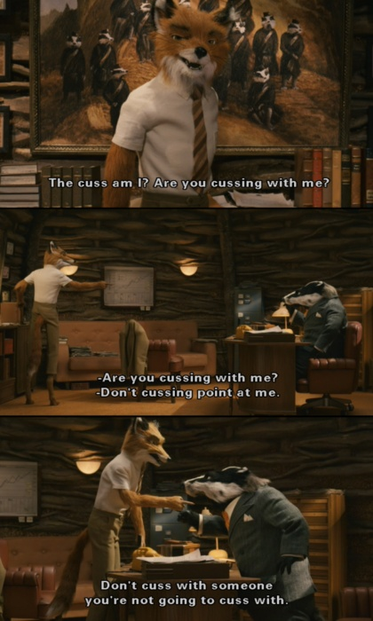 Fantastic Mr. Fox. Are you cussing with me? Thanks for showing me and Chancea this! You will probably regret it :)