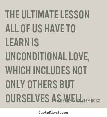 Elizabeth Kubler Ross   quotes | ... have to learn is unconditional.. Elizabeth Kubler-Ross top love quote