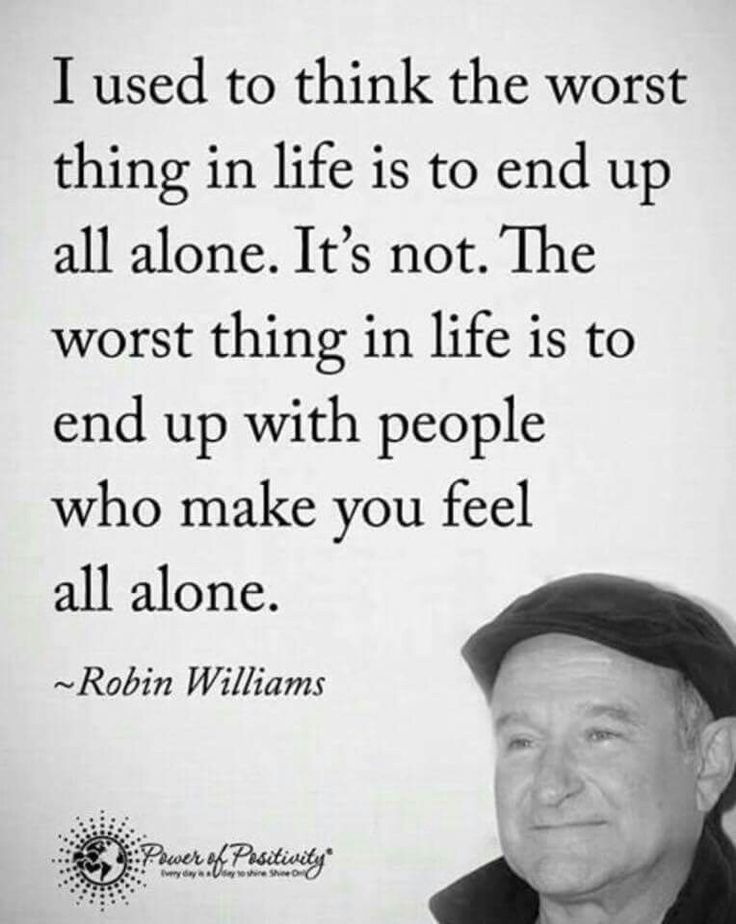 I used to think the worst thing in life is to end up all alone. It's not. The worst thing in life is to end up with people who make you feel all alone ☼ quote by Robin Williams