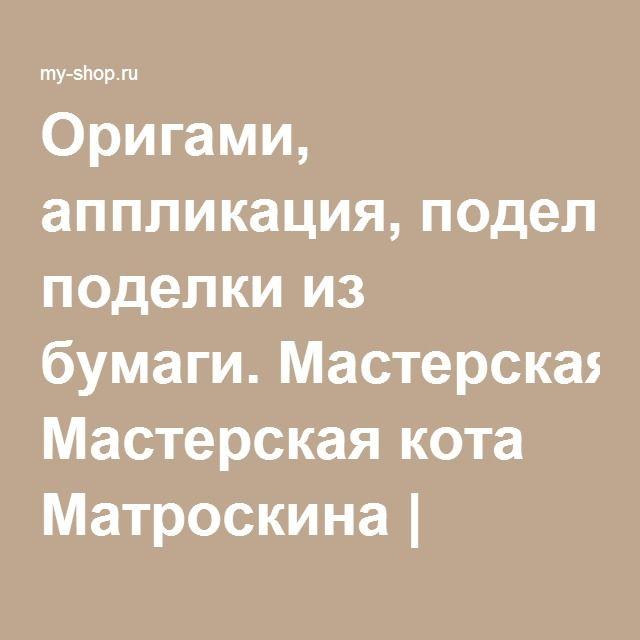 Оригами, аппликация, поделки из бумаги. Мастерская кота Матроскина | Купить книгу с доставкой | My-shop.ru