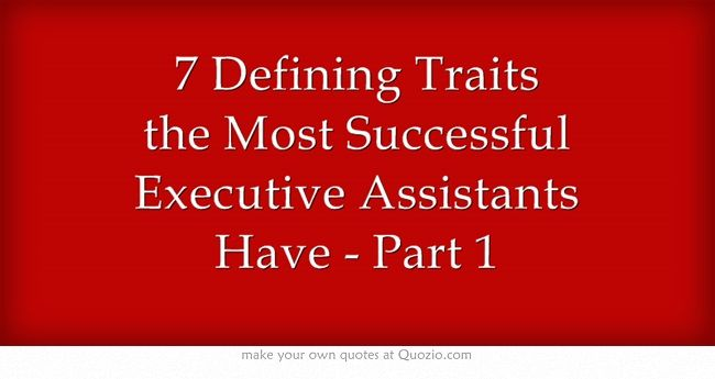 "7 Defining Traits the Most Successful Executive Assistants Have - Part 1 - Musings of a High-Level Executive Assistant My life as a High-Level Assistant for Chairmen/CEOs of Sony, MGM, Fox, & Executive Producers These are my PERSONAL stories of being a ""Jane of All Trades"" to Fortune-ranked companies"