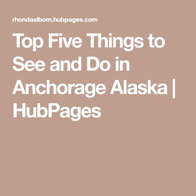 Top Five Things to See and Do in Anchorage Alaska | HubPages
