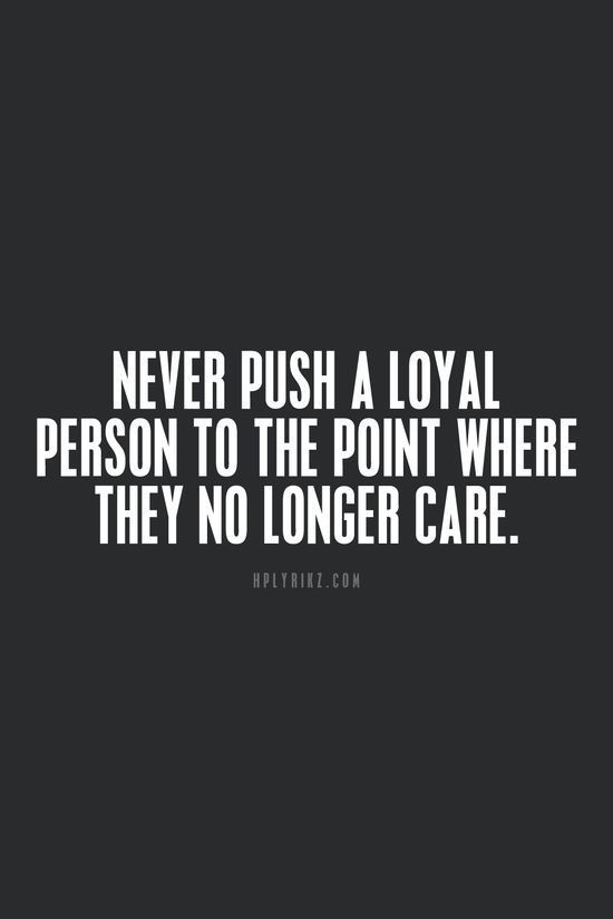Never push a loyal person to the point where they no longer care. For more quotes and inspirations: http://www.lifehack.org/articles/communication/never-push-loyal-person-the-point-where-they-longer-care-2.html?ref=ppt10