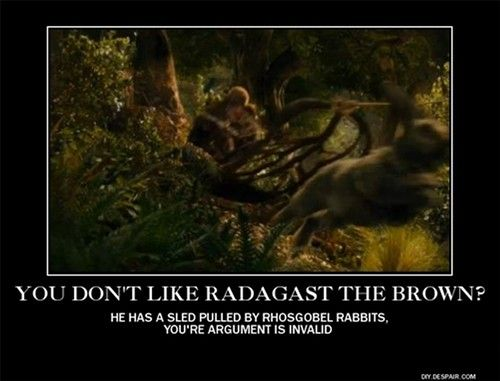 Radagast the Brown / YES! Haha   I actually liked Radagast.  Yes, he was a bit odd, but looking at the facts...he went to investigate Dol Guldur even though let's face it, the place was terrifying.  And he drew off a huge pack of Orcs so Thorin's Company could escape. He was every bit a worthy wizard even if he was a little strange.