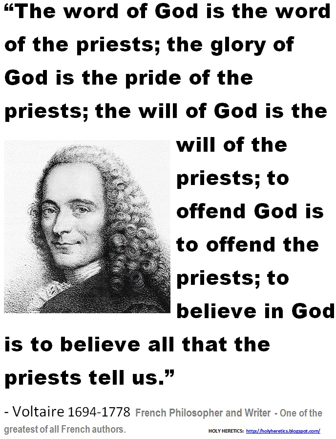 - Voltaire - There is no god, just religious leaders who want to maintain their seat of power and material wealth, as it always has been.
