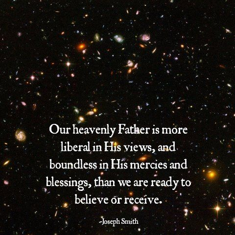 Our Heavenly Father is more liberal in His views, and boundless in His mercies and blessings, than we are ready to believe or receive.  Joseph Smith
