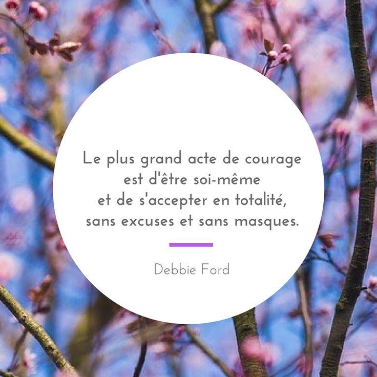 Le plus grand acte de courage est d'être soi-même et de s'accepter en totalité, sans excuses et sans masques - Debbie Ford