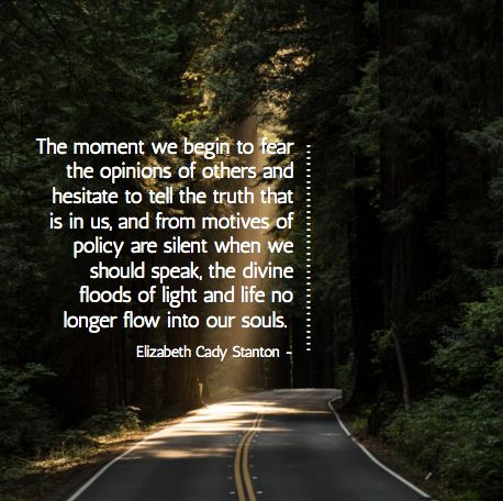 """Find more inspirational quotes at www.wordrebel.org - """"The moment we begin to fear the opinions of others and hesitate to tell the truth that is in us, and from motives of policy are silent when we should speak, the divine floods of light and life no longer flow into our souls."""" Elizabeth Cady Stanton #inspirationalquotes"""