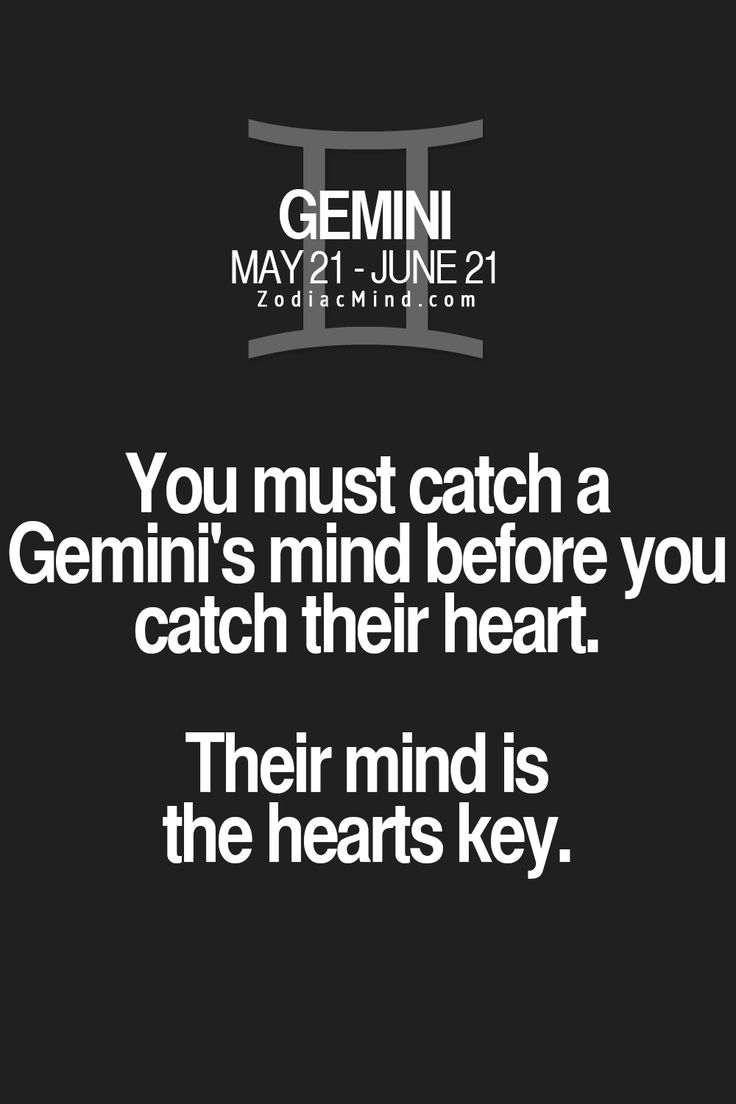 You must catch a Gemini's mind before you catch their heart. Their mind is the hearts key.