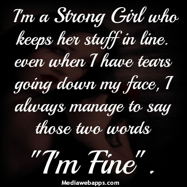 "I`m a strong girl who keeps her stuff in line. Even when I have tears in my face, I always manage to say, ""I`m fine."" ....#Quote #Saying #Strength"