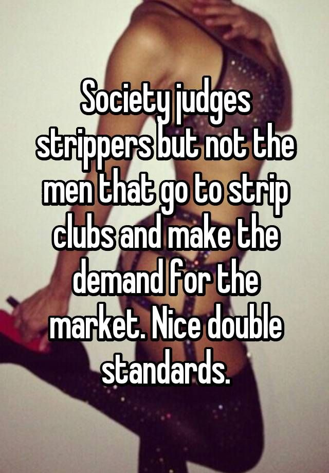 Society judges strippers but not the men that go to strip clubs and make the demand for the market. Nice double standards.