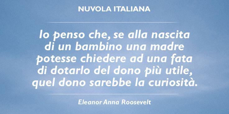 """""""Io penso che, se alla nascita di un bambino una madre potesse chiedere ad una fata di dotarlo del dono più utile, quel dono sartebbe la curiosità"""". - Eleanor Anna Roosevelt #NuvolaQuotes"""