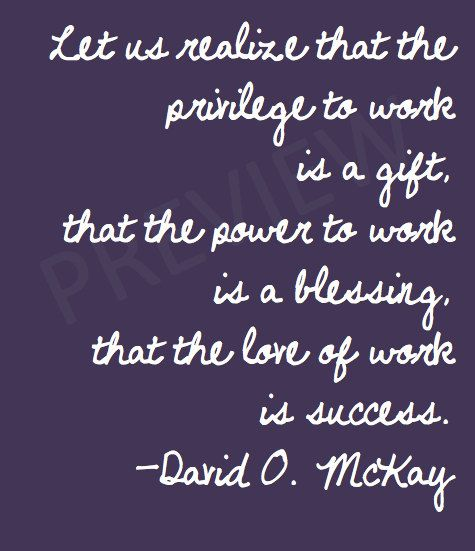 "Missionary Quote David O McKay ""Let us realize that the privilege to work is a gift, that the power to work is a blessing, that the love of work is success."" LDS Mormon Instant Download Printable Downloadable JPG on Etsy"