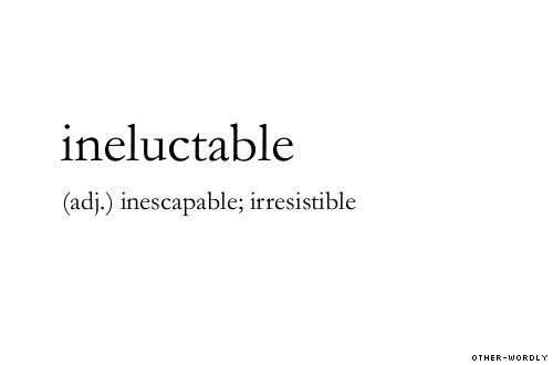 ineluctable (adj.) inescapable; irresistible | english, origin: latin, words, otherwordly, definitions  Otherwordly