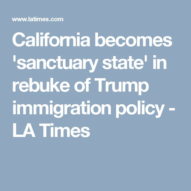 California becomes 'sanctuary state' in rebuke of Trump immigration policy - LA Times