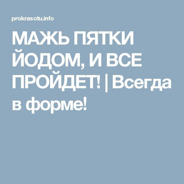 МАЖЬ ПЯТКИ ЙОДОМ, И ВСЕ ПРОЙДЕТ! | Всегда в форме!