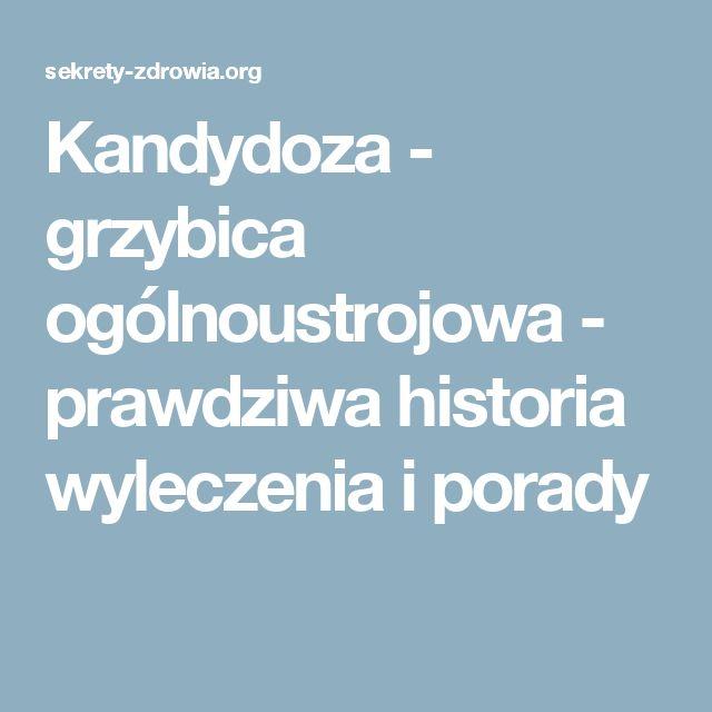 Kandydoza - grzybica ogólnoustrojowa - prawdziwa historia wyleczenia i porady