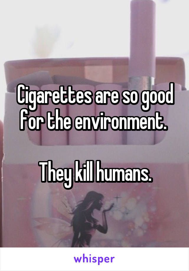 Cigarettes are so good for the environment.   They kill humans.